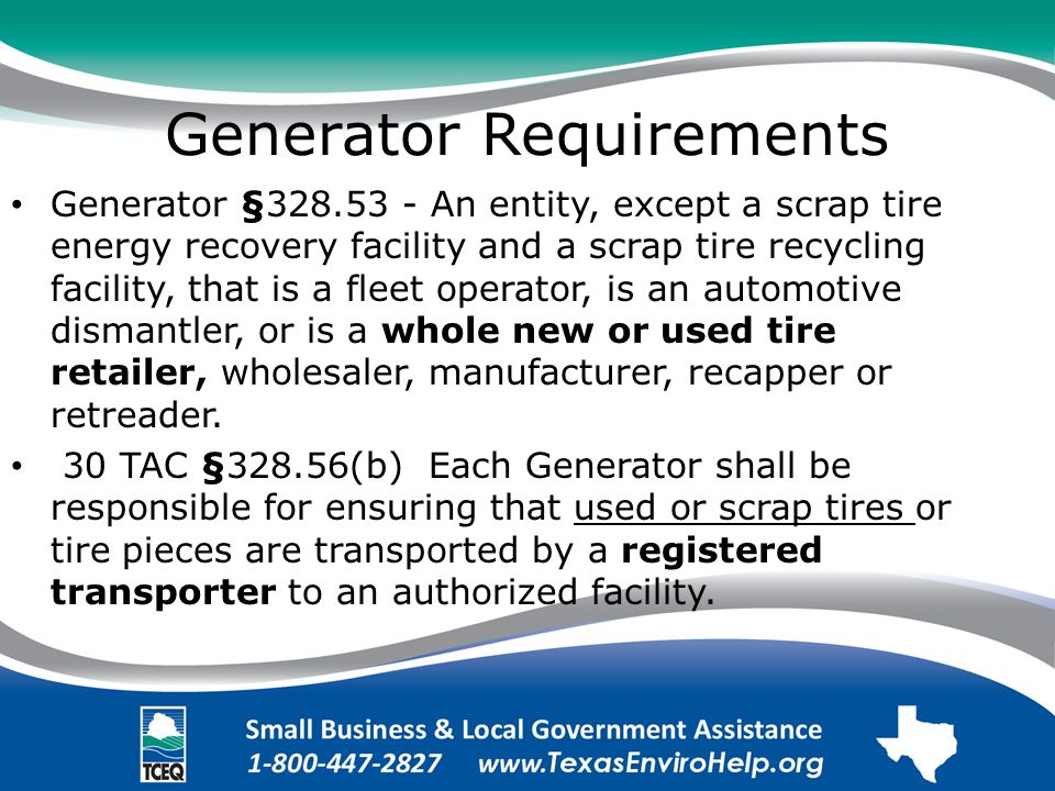 Generator Requirements Generator §328.53 - An entity, except a scrap tire energy recovery facility and a scrap tire recycling facility, that is a fleet operator, is an automotive dismantler, or is a whole new or used tire retailer, wholesaler, manufacturer, recapper or retreader.