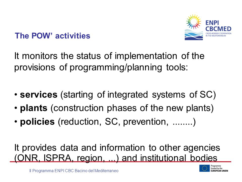Il Programma ENPI CBC Bacino del Mediterraneo The POW' activities It monitors the status of implementation of the provisions of programming/planning tools: services (starting of integrated systems of SC) plants (construction phases of the new plants) policies (reduction, SC, prevention,........) It provides data and information to other agencies (ONR, ISPRA, region,...) and institutional bodies