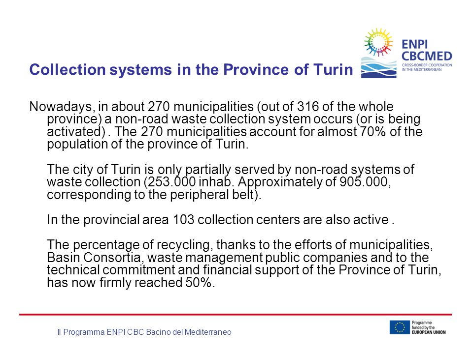 Il Programma ENPI CBC Bacino del Mediterraneo Collection systems in the Province of Turin Nowadays, in about 270 municipalities (out of 316 of the whole province) a non-road waste collection system occurs (or is being activated).
