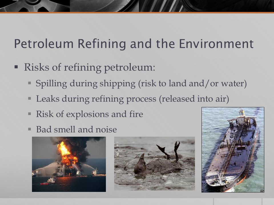 Petroleum Refining and the Environment  Risks of refining petroleum:  Spilling during shipping (risk to land and/or water)  Leaks during refining process (released into air)  Risk of explosions and fire  Bad smell and noise