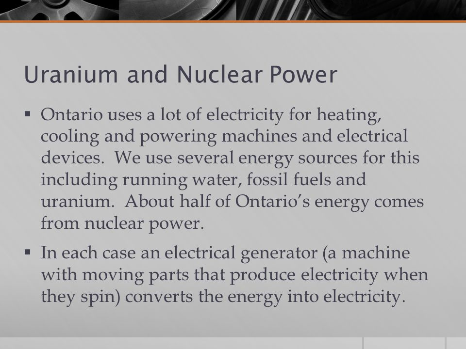 Uranium and Nuclear Power  Ontario uses a lot of electricity for heating, cooling and powering machines and electrical devices.