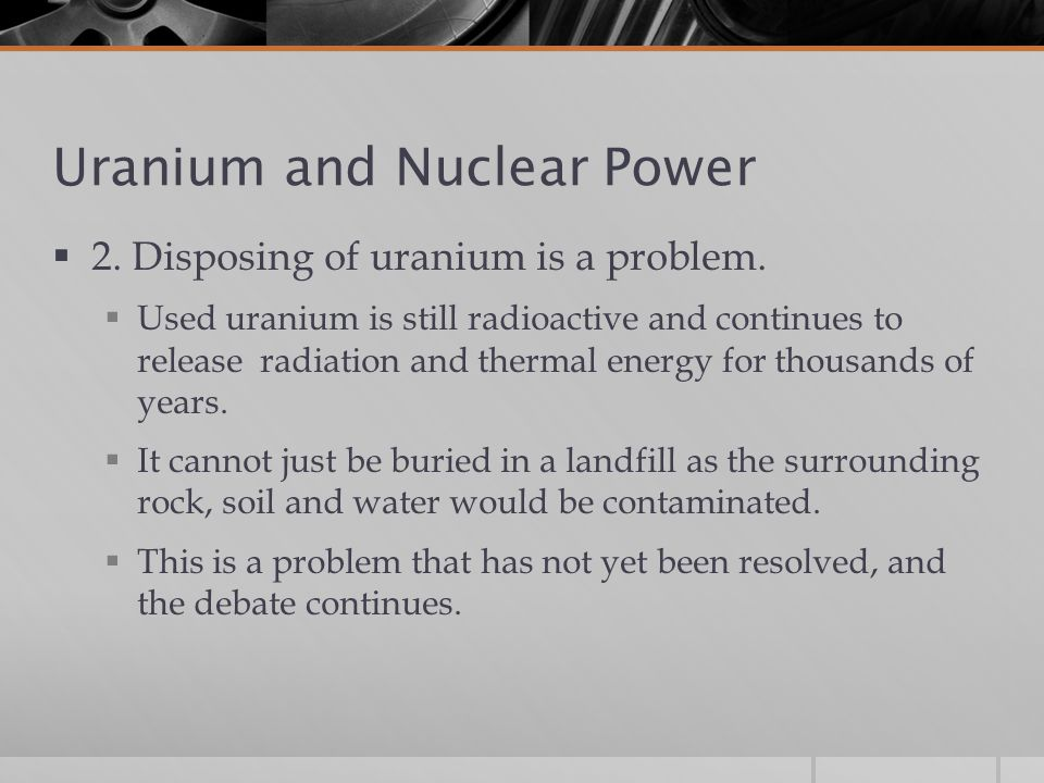 Uranium and Nuclear Power  2.Disposing of uranium is a problem.