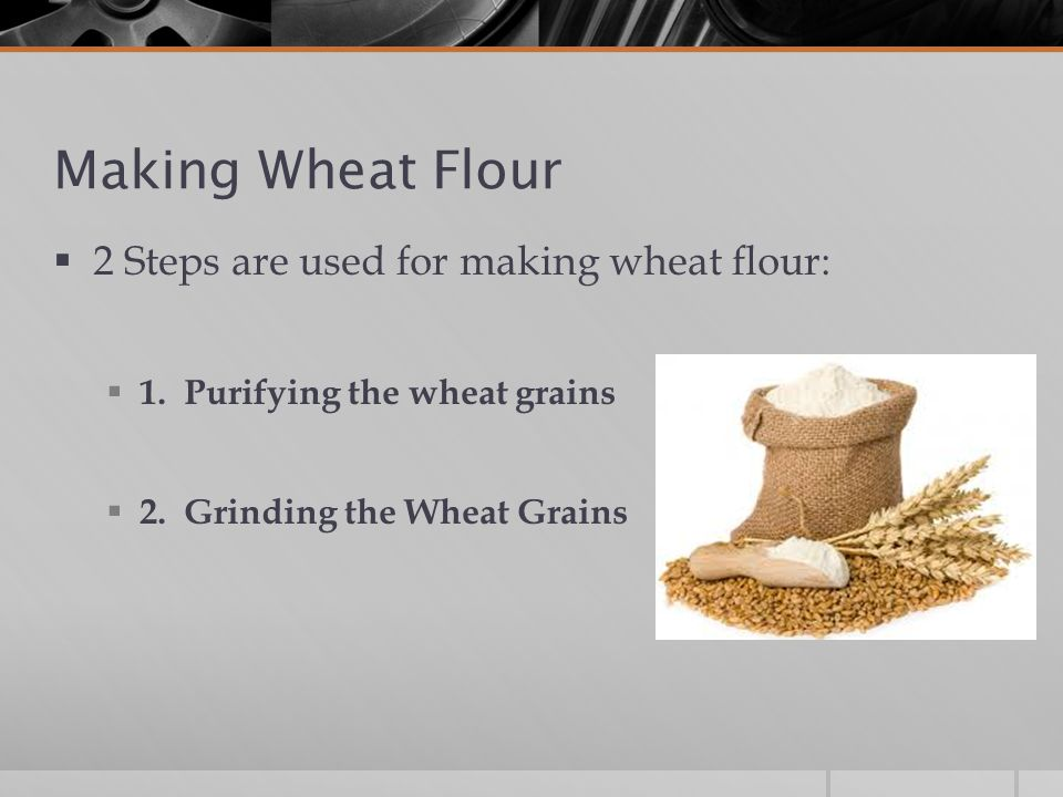 Making Wheat Flour  2 Steps are used for making wheat flour:  1.