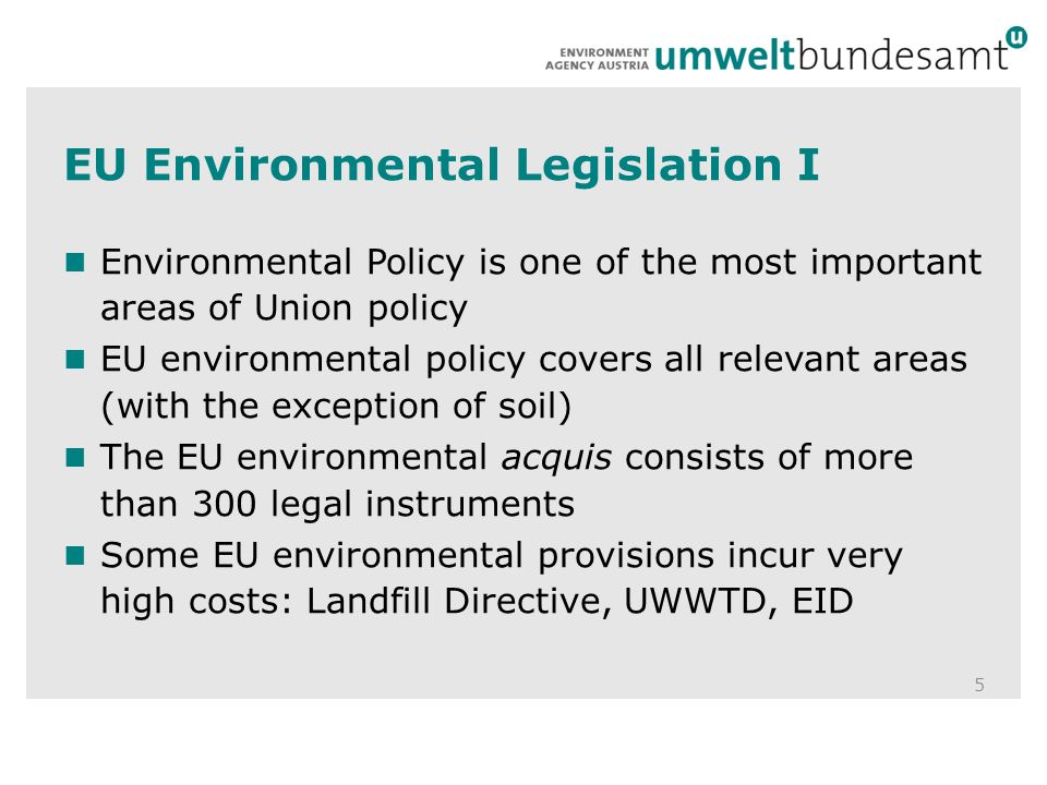 EU Environmental Legislation I 5 Environmental Policy is one of the most important areas of Union policy EU environmental policy covers all relevant areas (with the exception of soil) The EU environmental acquis consists of more than 300 legal instruments Some EU environmental provisions incur very high costs: Landfill Directive, UWWTD, EID