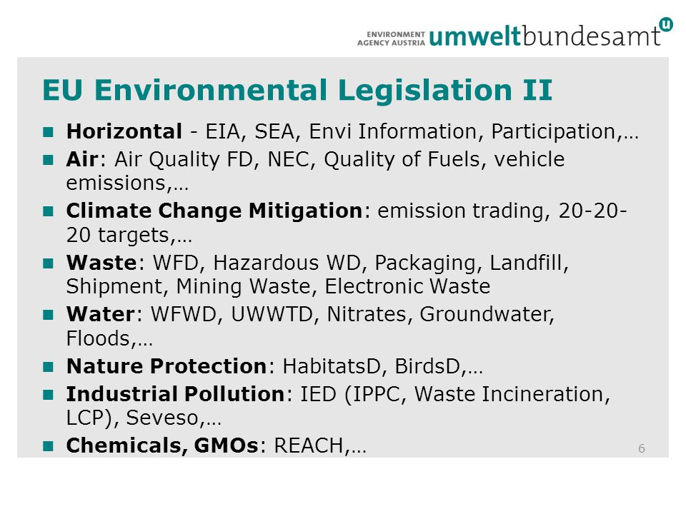 EU Environmental Legislation II 6 Horizontal - EIA, SEA, Envi Information, Participation,… Air: Air Quality FD, NEC, Quality of Fuels, vehicle emissions,… Climate Change Mitigation: emission trading, 20-20- 20 targets,… Waste: WFD, Hazardous WD, Packaging, Landfill, Shipment, Mining Waste, Electronic Waste Water: WFWD, UWWTD, Nitrates, Groundwater, Floods,… Nature Protection: HabitatsD, BirdsD,… Industrial Pollution: IED (IPPC, Waste Incineration, LCP), Seveso,… Chemicals, GMOs: REACH,…
