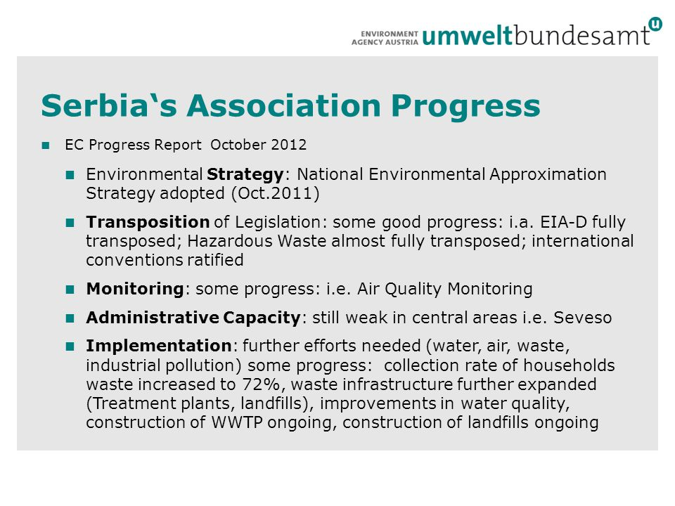 Serbia's Association Progress EC Progress Report October 2012 Environmental Strategy: National Environmental Approximation Strategy adopted (Oct.2011) Transposition of Legislation: some good progress: i.a.