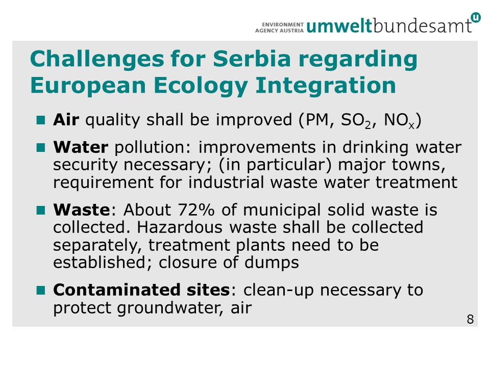 Challenges for Serbia regarding European Ecology Integration Air quality shall be improved (PM, SO 2, NO x ) Water pollution: improvements in drinking water security necessary; (in particular) major towns, requirement for industrial waste water treatment Waste: About 72% of municipal solid waste is collected.