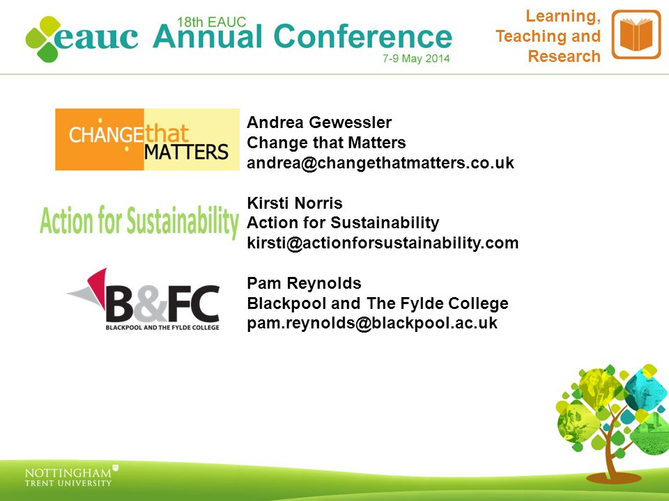 Andrea Gewessler Change that Matters andrea@changethatmatters.co.uk Kirsti Norris Action for Sustainability kirsti@actionforsustainability.com Pam Reynolds Blackpool and The Fylde College pam.reynolds@blackpool.ac.uk Learning, Teaching and Research