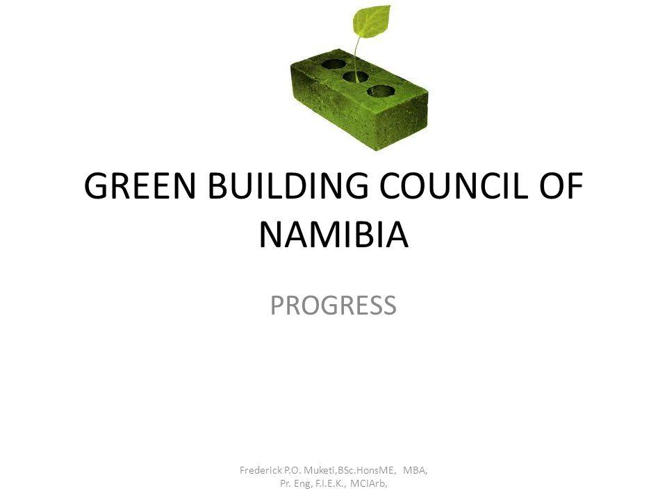 GREEN BUILDING COUNCIL OF NAMIBIA PROGRESS Frederick P.O. Muketi,BSc.HonsME, MBA, Pr. Eng, F.I.E.K., MCIArb,