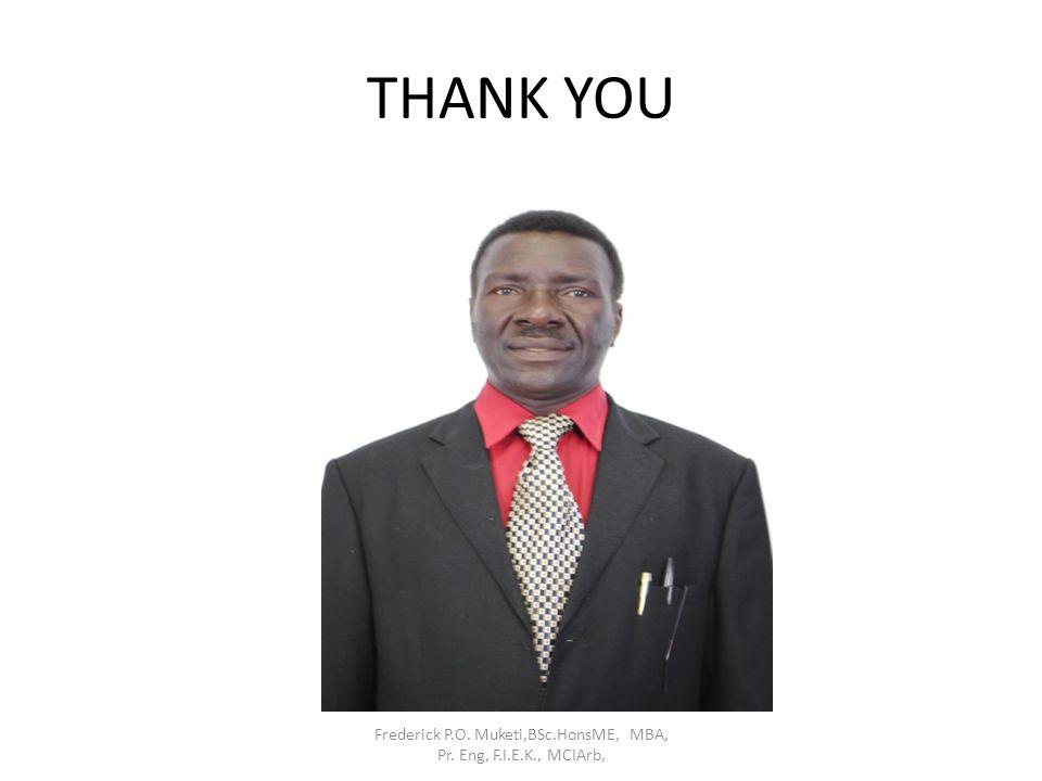 THANK YOU Frederick P.O. Muketi,BSc.HonsME, MBA, Pr. Eng, F.I.E.K., MCIArb,