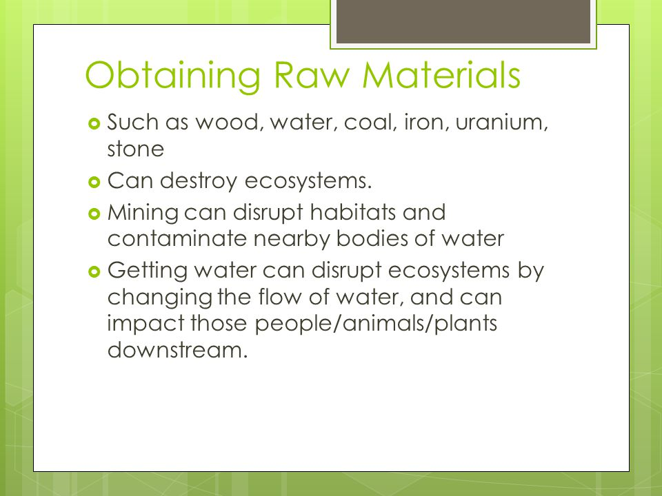 Obtaining Raw Materials  Such as wood, water, coal, iron, uranium, stone  Can destroy ecosystems.