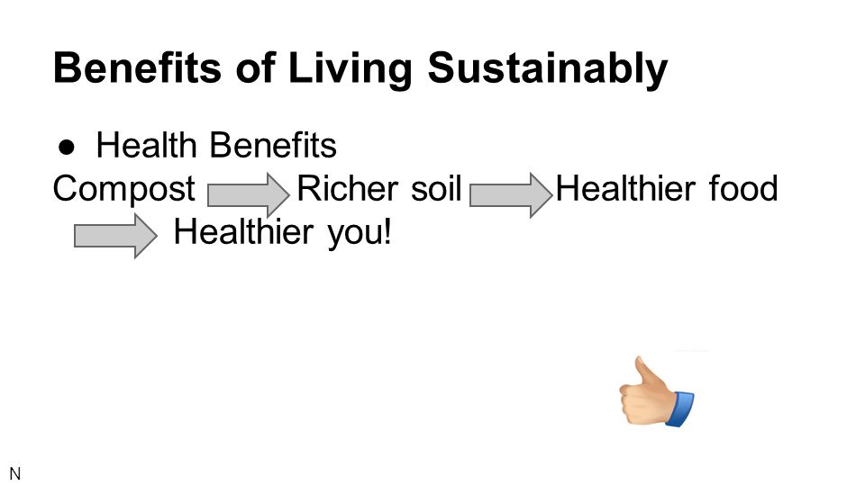 Benefits of Living Sustainably ●Health Benefits Compost Richer soil Healthier food Healthier you! N