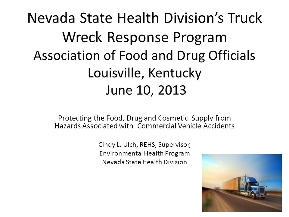 Nevada State Health Division's Truck Wreck Response Program Association of Food and Drug Officials Louisville, Kentucky June 10, 2013 Protecting the Food, Drug and Cosmetic Supply from Hazards Associated with Commercial Vehicle Accidents Cindy L.