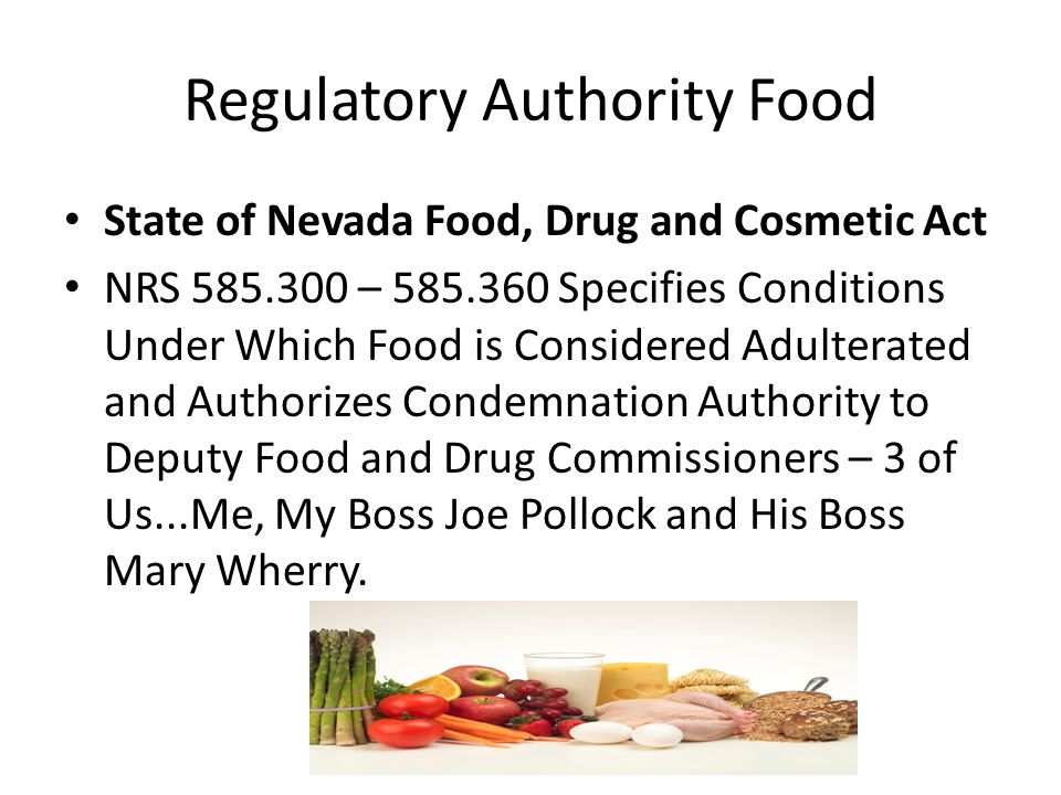 Regulatory Authority Food State of Nevada Food, Drug and Cosmetic Act NRS 585.300 – 585.360 Specifies Conditions Under Which Food is Considered Adulterated and Authorizes Condemnation Authority to Deputy Food and Drug Commissioners – 3 of Us...Me, My Boss Joe Pollock and His Boss Mary Wherry.