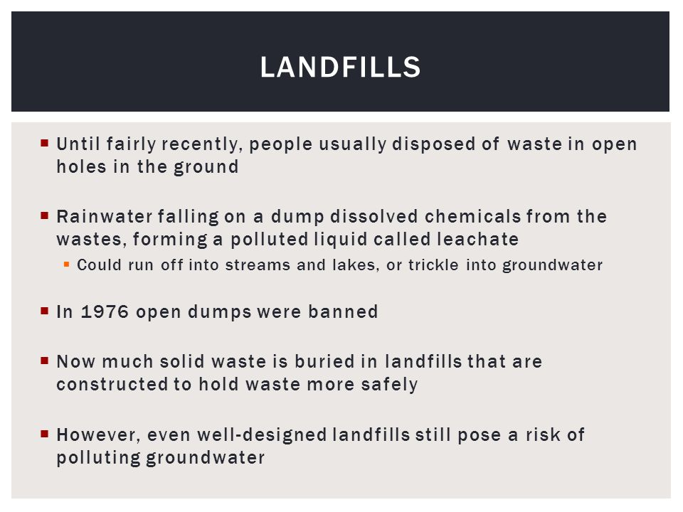  Until fairly recently, people usually disposed of waste in open holes in the ground  Rainwater falling on a dump dissolved chemicals from the wastes, forming a polluted liquid called leachate  Could run off into streams and lakes, or trickle into groundwater  In 1976 open dumps were banned  Now much solid waste is buried in landfills that are constructed to hold waste more safely  However, even well-designed landfills still pose a risk of polluting groundwater LANDFILLS