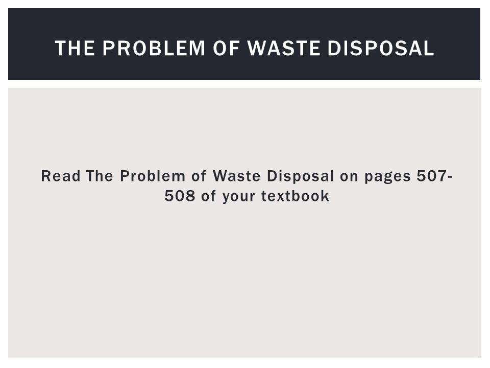 Read The Problem of Waste Disposal on pages 507- 508 of your textbook THE PROBLEM OF WASTE DISPOSAL