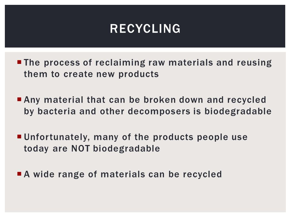  The process of reclaiming raw materials and reusing them to create new products  Any material that can be broken down and recycled by bacteria and other decomposers is biodegradable  Unfortunately, many of the products people use today are NOT biodegradable  A wide range of materials can be recycled RECYCLING