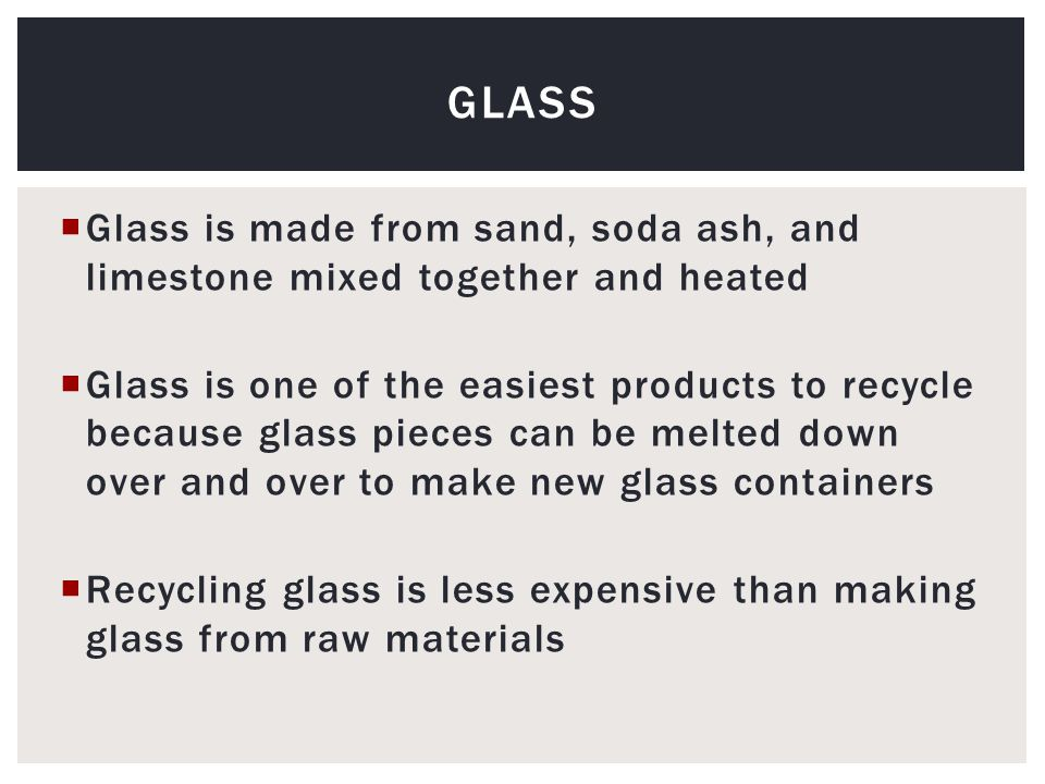  Glass is made from sand, soda ash, and limestone mixed together and heated  Glass is one of the easiest products to recycle because glass pieces can be melted down over and over to make new glass containers  Recycling glass is less expensive than making glass from raw materials GLASS