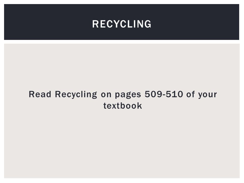 Read Recycling on pages 509-510 of your textbook RECYCLING