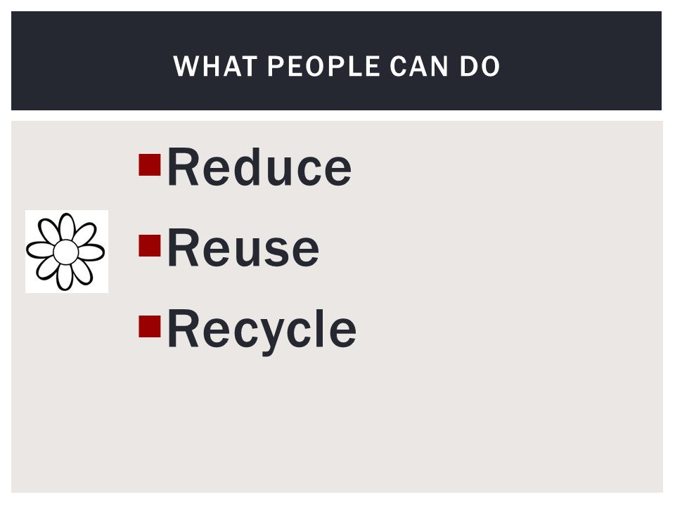  Reduce  Reuse  Recycle WHAT PEOPLE CAN DO