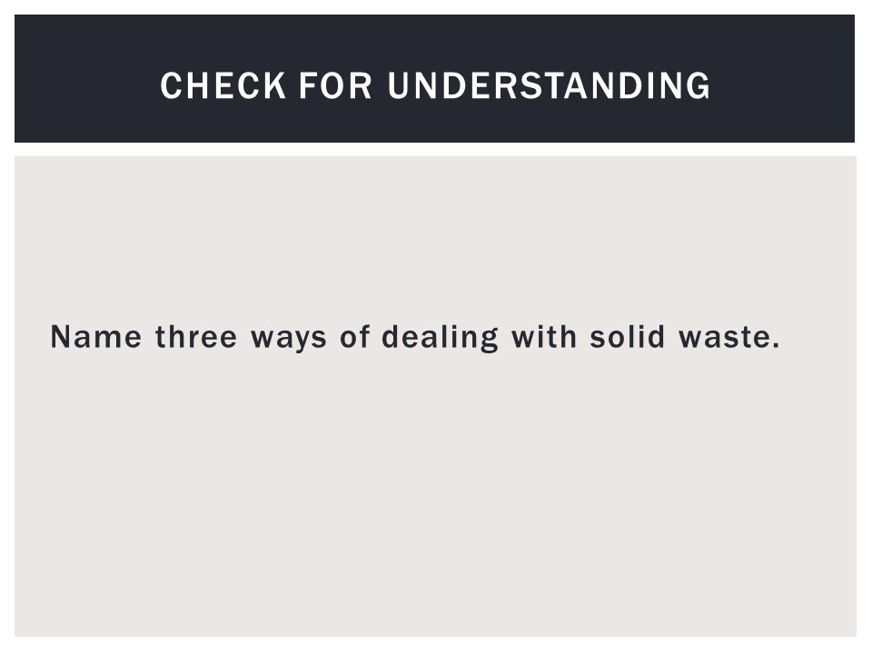 Name three ways of dealing with solid waste. CHECK FOR UNDERSTANDING