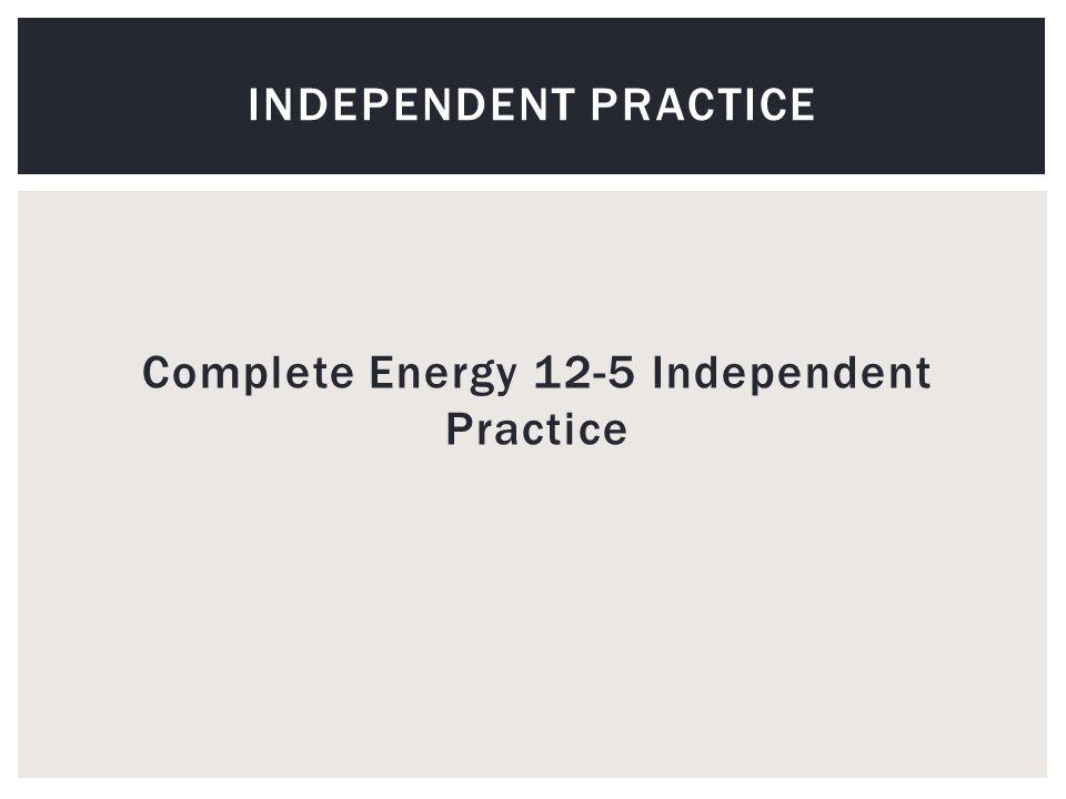 Complete Energy 12-5 Independent Practice INDEPENDENT PRACTICE