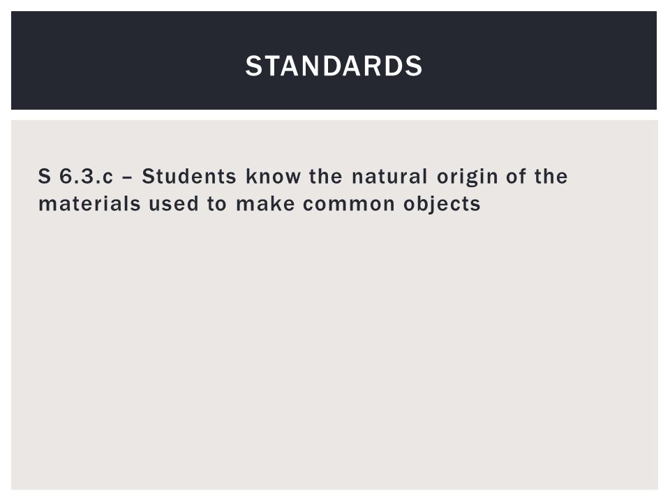 S 6.3.c – Students know the natural origin of the materials used to make common objects STANDARDS