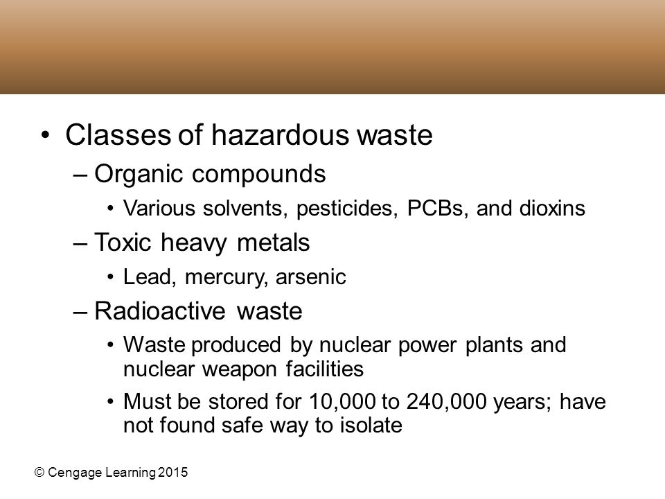 © Cengage Learning 2015 Classes of hazardous waste –Organic compounds Various solvents, pesticides, PCBs, and dioxins –Toxic heavy metals Lead, mercur