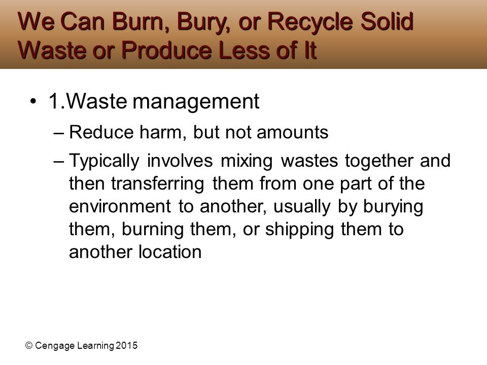 © Cengage Learning 2015 1.Waste management –Reduce harm, but not amounts –Typically involves mixing wastes together and then transferring them from on