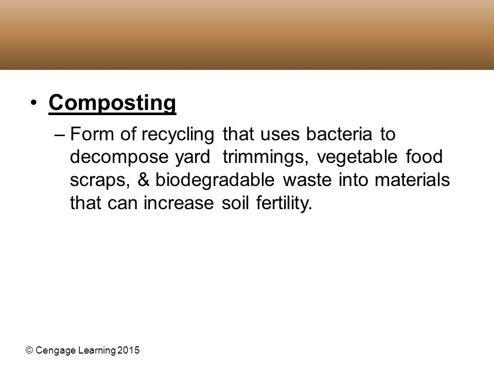 © Cengage Learning 2015 Composting –Form of recycling that uses bacteria to decompose yard trimmings, vegetable food scraps, & biodegradable waste int