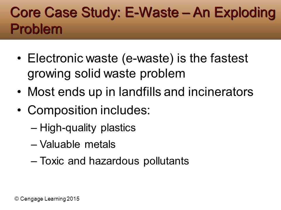 © Cengage Learning 2015 Electronic waste (e-waste) is the fastest growing solid waste problem Most ends up in landfills and incinerators Composition i