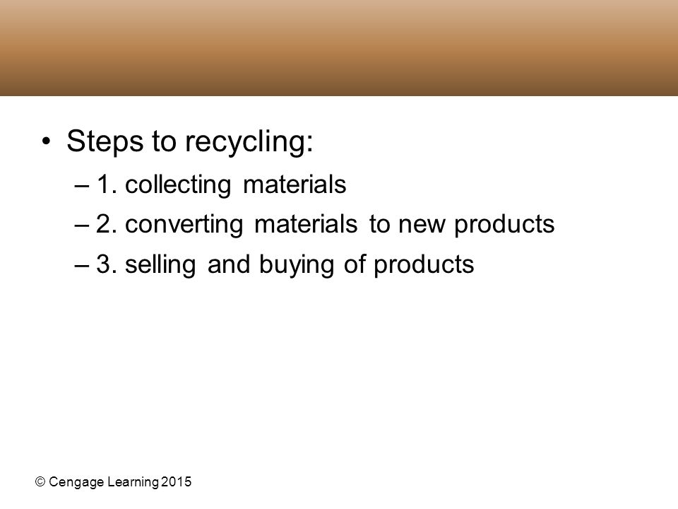 © Cengage Learning 2015 Steps to recycling: –1. collecting materials –2. converting materials to new products –3. selling and buying of products