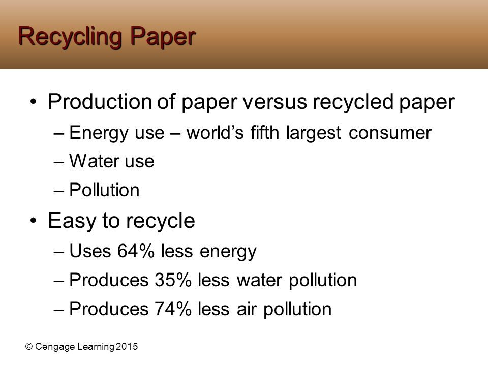© Cengage Learning 2015 Production of paper versus recycled paper –Energy use – world's fifth largest consumer –Water use –Pollution Easy to recycle –