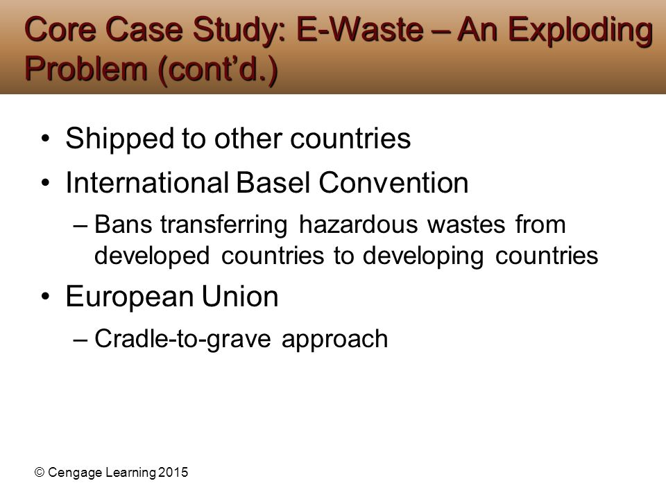 © Cengage Learning 2015 Shipped to other countries International Basel Convention –Bans transferring hazardous wastes from developed countries to deve