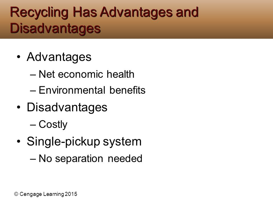 © Cengage Learning 2015 Advantages –Net economic health –Environmental benefits Disadvantages –Costly Single-pickup system –No separation needed Recyc