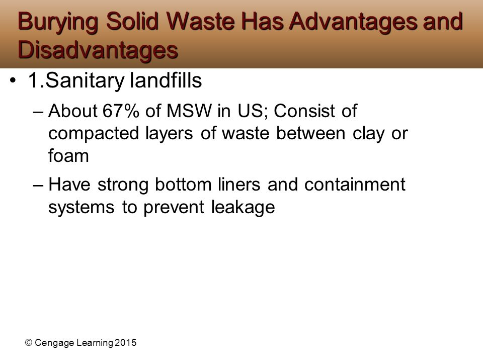 © Cengage Learning 2015 1.Sanitary landfills –About 67% of MSW in US; Consist of compacted layers of waste between clay or foam –Have strong bottom li