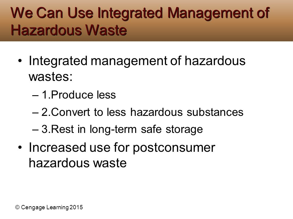 © Cengage Learning 2015 Integrated management of hazardous wastes: –1.Produce less –2.Convert to less hazardous substances –3.Rest in long-term safe s