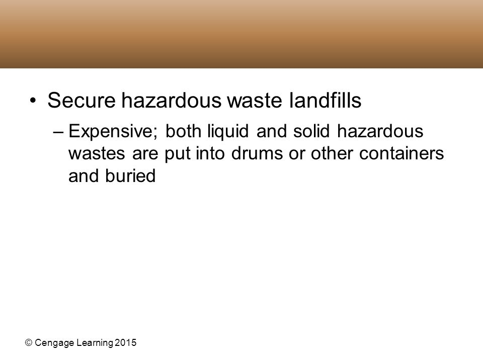 © Cengage Learning 2015 Secure hazardous waste landfills –Expensive; both liquid and solid hazardous wastes are put into drums or other containers and