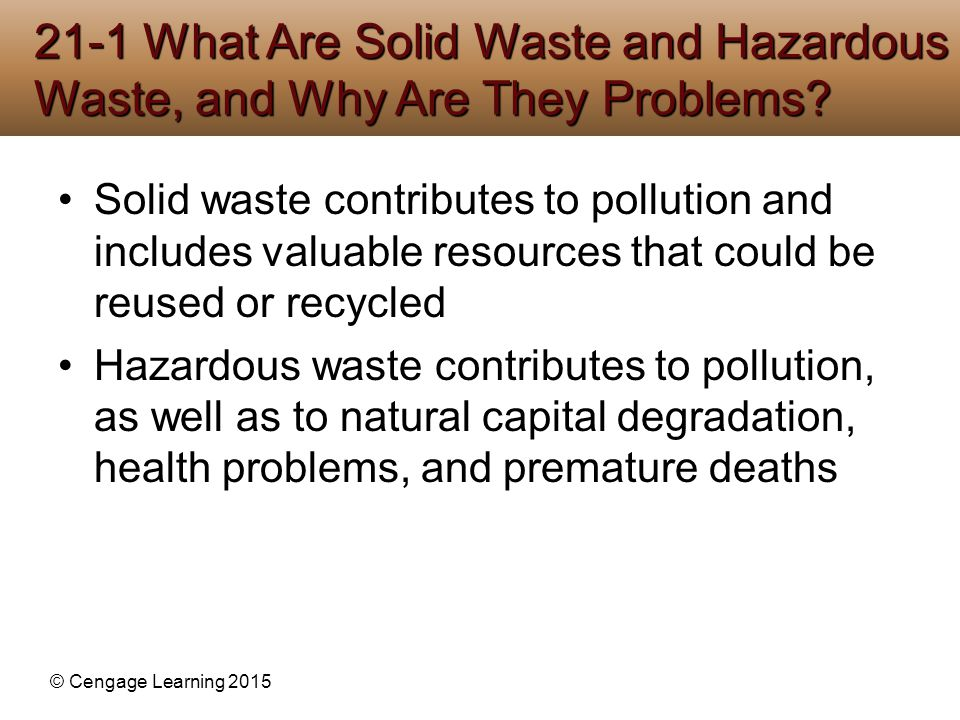 © Cengage Learning 2015 Solid waste contributes to pollution and includes valuable resources that could be reused or recycled Hazardous waste contribu