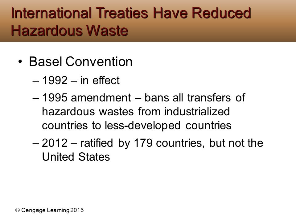 © Cengage Learning 2015 Basel Convention –1992 – in effect –1995 amendment – bans all transfers of hazardous wastes from industrialized countries to l