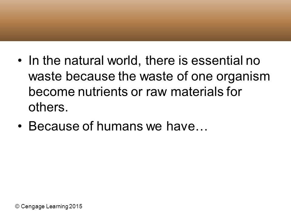 © Cengage Learning 2015 In the natural world, there is essential no waste because the waste of one organism become nutrients or raw materials for othe