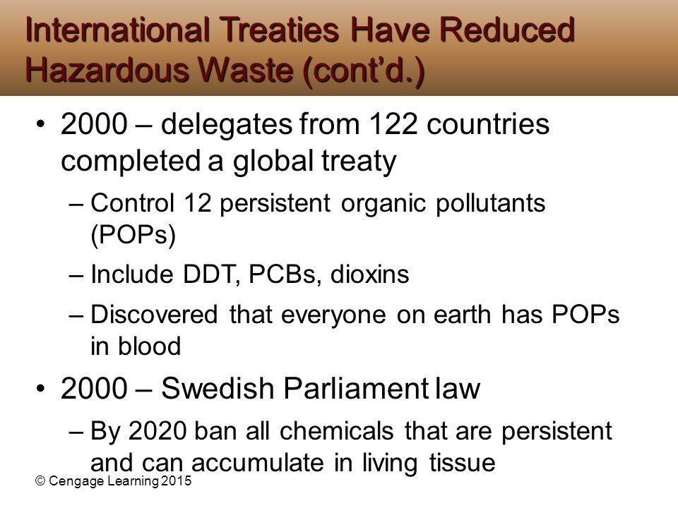 © Cengage Learning 2015 2000 – delegates from 122 countries completed a global treaty –Control 12 persistent organic pollutants (POPs) –Include DDT, P