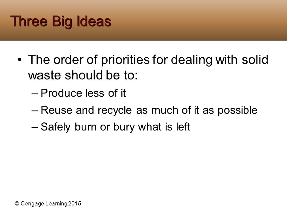 © Cengage Learning 2015 The order of priorities for dealing with solid waste should be to: –Produce less of it –Reuse and recycle as much of it as pos