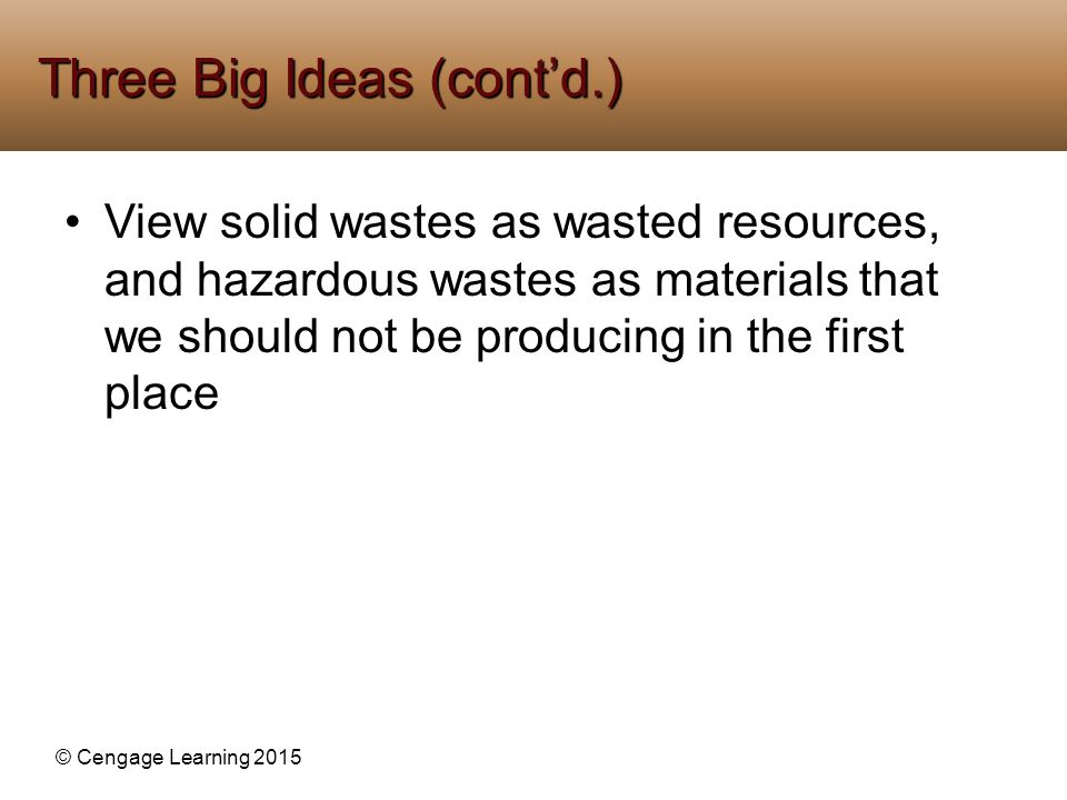 © Cengage Learning 2015 View solid wastes as wasted resources, and hazardous wastes as materials that we should not be producing in the first place Th
