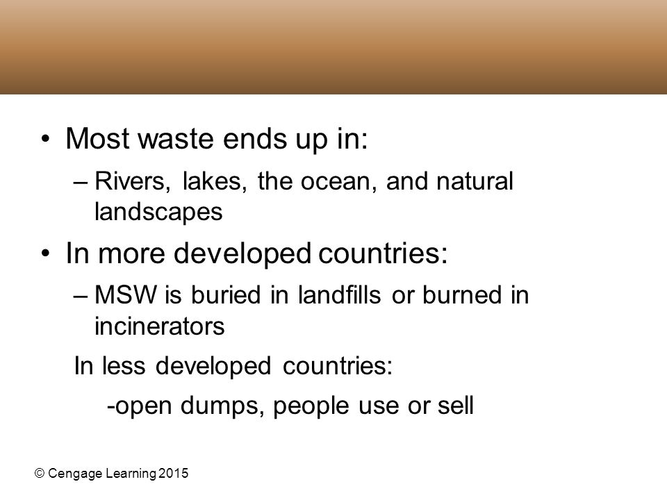 © Cengage Learning 2015 Most waste ends up in: –Rivers, lakes, the ocean, and natural landscapes In more developed countries: –MSW is buried in landfi