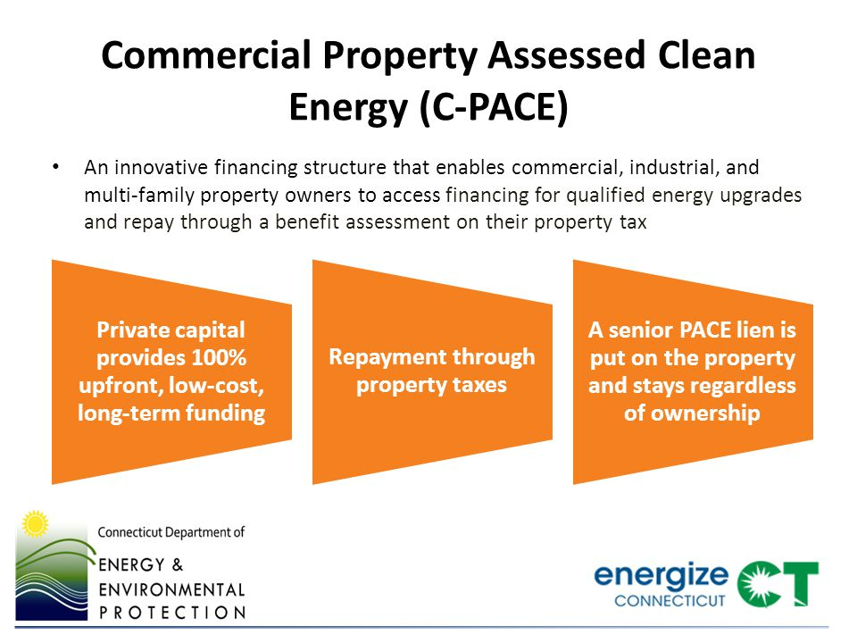 Commercial Property Assessed Clean Energy (C-PACE) An innovative financing structure that enables commercial, industrial, and multi-family property owners to access financing for qualified energy upgrades and repay through a benefit assessment on their property tax Private capital provides 100% upfront, low-cost, long-term funding Repayment through property taxes A senior PACE lien is put on the property and stays regardless of ownership