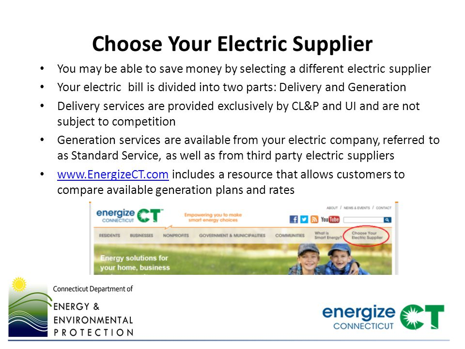 Choose Your Electric Supplier You may be able to save money by selecting a different electric supplier Your electric bill is divided into two parts: Delivery and Generation Delivery services are provided exclusively by CL&P and UI and are not subject to competition Generation services are available from your electric company, referred to as Standard Service, as well as from third party electric suppliers www.EnergizeCT.com includes a resource that allows customers to compare available generation plans and rates www.EnergizeCT.com