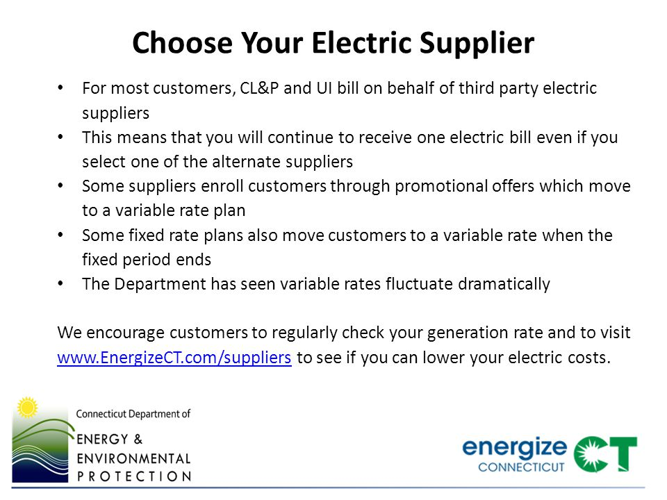 Choose Your Electric Supplier For most customers, CL&P and UI bill on behalf of third party electric suppliers This means that you will continue to receive one electric bill even if you select one of the alternate suppliers Some suppliers enroll customers through promotional offers which move to a variable rate plan Some fixed rate plans also move customers to a variable rate when the fixed period ends The Department has seen variable rates fluctuate dramatically We encourage customers to regularly check your generation rate and to visit www.EnergizeCT.com/suppliers to see if you can lower your electric costs.