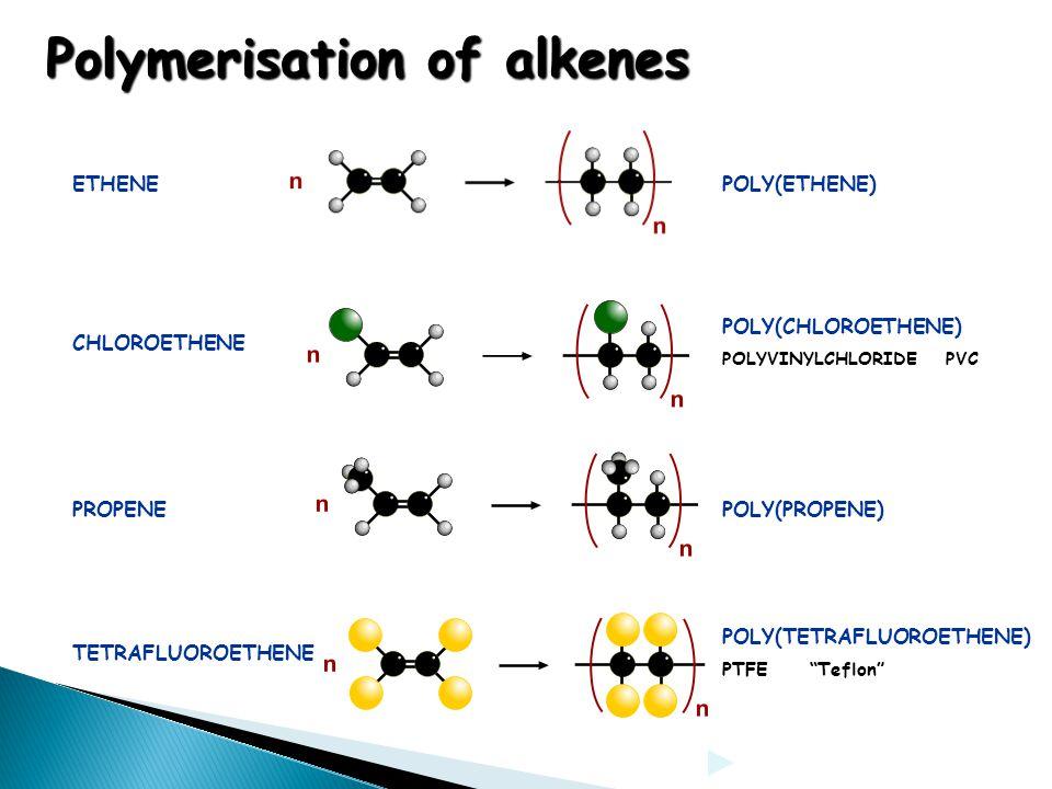 "Polymerisation of alkenes ETHENEPOLY(ETHENE) TETRAFLUOROETHENE POLY(TETRAFLUOROETHENE) PTFE ""Teflon"" PROPENEPOLY(PROPENE) CHLOROETHENE POLY(CHLOROETHE"