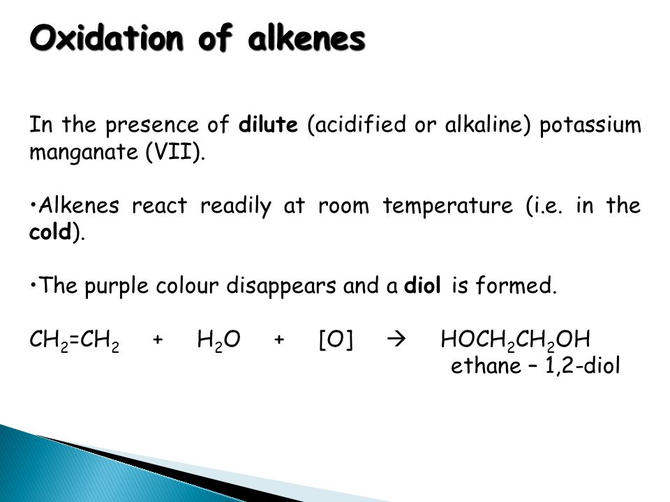 Oxidation of alkenes In the presence of dilute (acidified or alkaline) potassium manganate (VII). Alkenes react readily at room temperature (i.e. in t